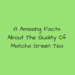 8 Amazing Facts About The Quality Of Matcha Green Tea